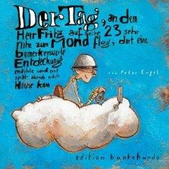 Der Tag, an dem Herr Fritz auf Seite 23 sehr nahe zum Mond flog, dort eine bemerkenswerte Entdeckung machte und erst spä - Engel, Peter