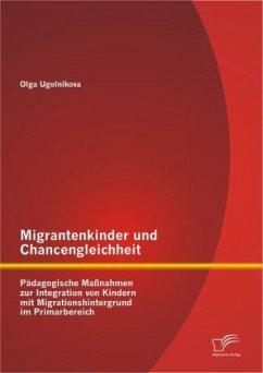Migrantenkinder und Chancengleichheit: Pädagogische Maßnahmen zur Integration von Kindern mit Migrationshintergrund im Primarbereich - Ugolnikova, Olga