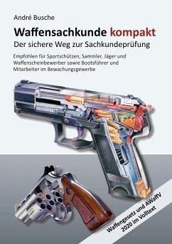 Waffensachkunde kompakt Gesamtausgabe - Der sichere Weg zur Sachkundeprüfung - Busche, André