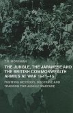 The Jungle, the Japanese and the British Commonwealth Armies at War, 1941-45: Fighting Methods, Doctrine and Training for Jungle Warfare