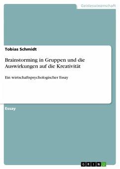 Brainstorming in Gruppen und die Auswirkungen auf die Kreativität - Schmidt, Tobias