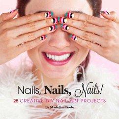 Nails, Nails, Nails!: 25 Creative DIY Nail Art Projects - Poole, Madeline