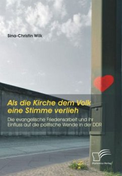 Als die Kirche dem Volk eine Stimme verlieh - Die evangelische Friedensarbeit und ihr Einfluss auf die politische Wende in der DDR - Wilk, Sina-Christin