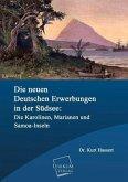 Die neuen deutschen Erwerbungen in der Südsee: Die Karolinen, Marianen und Samoa-Inseln