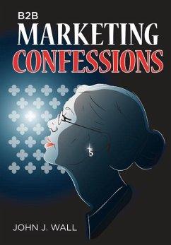 B2B Marketing Confessions - Wall, John J.