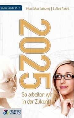 2025 - So arbeiten wir in der Zukunft - Jánszky, Sven Gábor; Abicht, Lothar