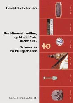 Um Himmels willen gebt die Erde nicht auf - Schwerter zu Pflugscharen - Bretschneider, Harald