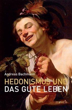 Hedonismus und das gute Leben - Bachmann, Andreas