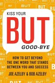 Kiss Your But Good-Bye: How to Get Beyond the One Word That Stands Between You & Success