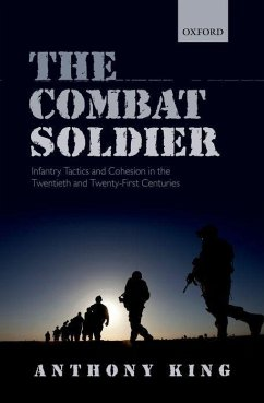 The Combat Soldier: Infantry Tactics and Cohesion in the Twentieth and Twenty-First Centuries - King, Anthony