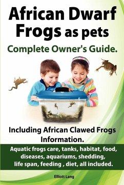 African Dwarf Frogs as pets. Care, tanks, habitat, food, diseases, aquariums, shedding, life span, feeding , diet, all included. African Dwarf Frogs complete owner's guide! - Lang, Elliott
