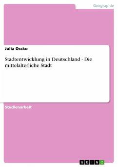 Stadtentwicklung in Deutschland - Die mittelalterliche Stadt - Ossko, Julia