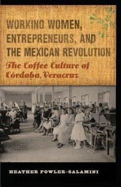 Working Women, Entrepreneurs, and the Mexican Revolution: The Coffee Culture of Córdoba, Veracruz - Fowler-Salamini, Heather