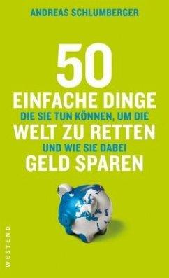50 einfache Dinge die Sie tun können, um die Welt zu retten und wie Sie dabei Geld sparen - Schlumberger, Andreas