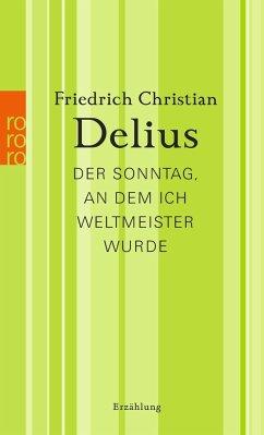 Der Sonntag, an dem ich Weltmeister wurde - Delius, Friedrich Christian