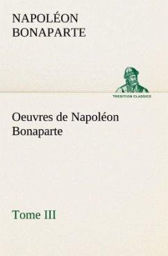 Oeuvres de Napoléon Bonaparte, Tome III. - Napoleon I. Bonaparte, Kaiser