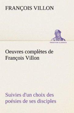 Oeuvres complètes de François Villon Suivies d'un choix des poésies de ses disciples