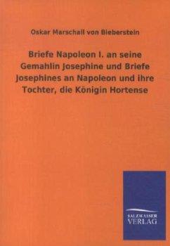 Briefe Napoleon I. an seine Gemahlin Josephine und Briefe Josephines an Napoleon und ihre Tochter, die Königin Hortense - Napoleon I. Bonaparte, Kaiser;Josephine, Kaiserin der Franzosen