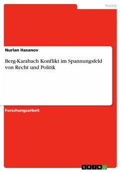 Berg-Karabach Konflikt im Spannungsfeld von Recht und Politik - Hasanov, Nurlan
