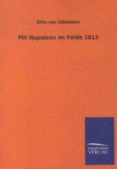 Mit Napoleon im Felde 1813 - Odeleben, Otto von