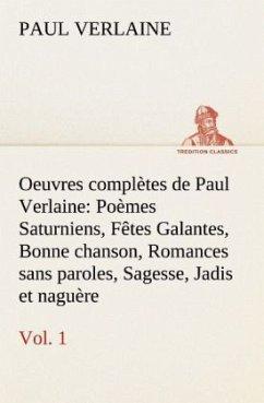 Oeuvres complètes de Paul Verlaine, Vol. 1 Poèmes Saturniens, Fêtes Galantes, Bonne chanson, Romances sans paroles, Sagesse, Jadis et naguère