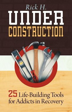 Under Construction: 25 Life-Building Tools for Addicts in Recovery - H, Rick
