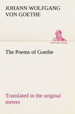 The Poems of Goethe Translated in the original metres - Goethe, Johann Wolfgang von