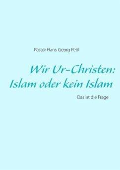 Wir Ur-Christen: Islam oder kein Islam - Das ist die Frage