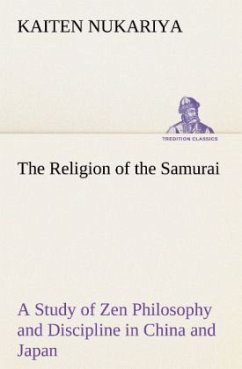 The Religion of the Samurai A Study of Zen Philosophy and Discipline in China and Japan