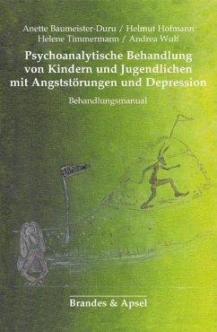 Psychoanalytische Behandlung von Kindern und Jugendlichen mit Angststörungen und Depressionen - Baumeister-Duru, Anette; Hofmann, Helmut; Timmermann, Helene; Wulf, Andrea