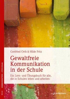 Gewaltfreie Kommunikation in der Schule - Orth, Gottfried;Fritz-Kappen, Hilde