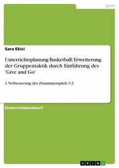 Unterrichtsplanung Basketball: Erweiterung der Gruppentaktik durch Einführung des 'Give and Go' - Ekici, Sara