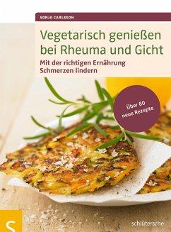 Vegetarisch genießen bei Rheuma und Gicht - Carlsson, Sonja