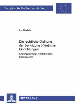 Die rechtliche Ordnung der Benutzung öffentlicher Einrichtungen - Bartels, Ina