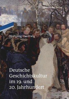 Deutsche Geschichtskultur im 19. und 20. Jahrhundert - Hardtwig, Wolfgang