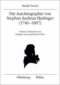 Die Autobiographie von Stephan Andreas Haslinger (1740-1807). Violinist, Freimaurer und Hofagent im josephinischen Wien. (Quelleneditionen des Instituts für Österreichische Geschichtsforschung 10).