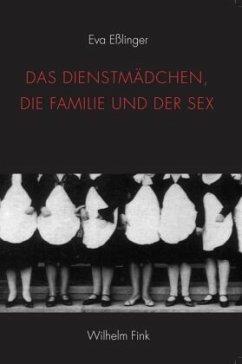 Das Dienstmädchen, die Familie und der Sex - Eßlinger, Eva