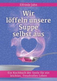 Wir löffeln unsere Suppe selbst aus - Jahn, Elfriede