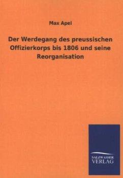 Der Werdegang des preussischen Offizierkorps bis 1806 und seine Reorganisation - Apel, Max