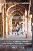 This Is How I Save My Life: A True Story of Embryonic Stem Cells, Indian Adventures, and Ultimate Self-Healing