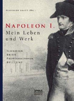Napoleon I. Mein Leben und Werk. Schriften, Bri...