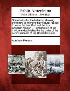 Some Helps for the Indians: Shewing Them How to Improve Their Natural Reason, to Know the True God and the True Christian Religion ...: Undertaken - Pierson, Abraham