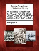 An Authentic Exposition of the K.G.C. Knights of the Golden Circle, Or, a History of Secession from 1834 to 1861.
