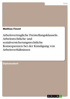 Arbeitsvertragliche Freistellungsklauseln. Arbeitsrechtliche und sozialversicherungsrechtliche Konsequenzen bei der Kündigung von Arbeitsverhältnissen - Fievet, Mathias