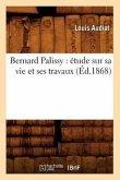 Bernard Palissy: étude sur sa vie et ses travaux (Éd.1868)