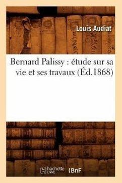 Bernard Palissy: étude sur sa vie et ses travaux (Éd.1868) - Audiat L
