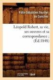 Léopold Robert, Sa Vie, Ses Oeuvres Et Sa Correspondance (Éd.1848)