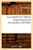 La Conquête de l'Algérie Jusqu'à La Prise de Constantine (Éd.1888)