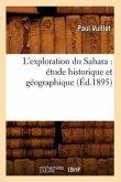 L'Exploration Du Sahara: Étude Historique Et Géographique (Éd.1895)