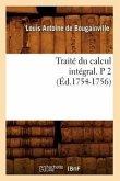 Traité Du Calcul Intégral. P 2 (Éd.1754-1756)
